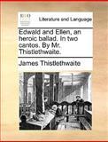 Edwald and Ellen, an Heroic Ballad in Two Cantos by Mr Thistlethwaite, James Thistlethwaite, 1170150845