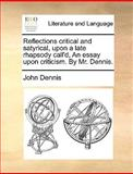 Reflections Critical and Satyrical, upon a Late Rhapsody Call'D, an Essay upon Criticism by Mr Dennis, John Dennis, 1170600840