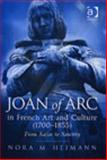 Joan of Arc in French Art and Culture (1700-1855) : From Satire to Sanctity, Heimann, Nora M., 0754650855
