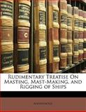 Rudimentary Treatise on Masting, Mast-Making, and Rigging of Ships, Anonymous, 1141010852