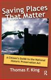 Saving Places That Matter : A Citizen's Guide to the National Historic Preservation Act, King, Thomas F., 1598740857