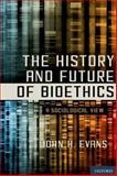The History and Future of Bioethics : A Sociological View, Evans, John Hyde, 0199860858