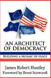 An Architect of Democracy : Building a Mosaic of Peace, Huntley, James R., 0977790851