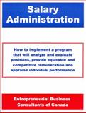 Salary Administration : How to Implement a Program That Will Analyze and Evaluate Positions, Provide Equitable and Competitive Remuneration and Appraise Individual Performance, Entrepreneurial Business Consultants of Canada, 1552700852