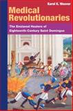 Medical Revolutionaries : The Enslaved Healers of Eighteenth-Century Saint Domingue, Weaver, Karol K., 0252030850