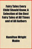 Fairy Tales Every Child Should Know; a Selection of the Best Fairy Tales of All Times and of All Authors, Hamilton Wright Mabie, 1151020850