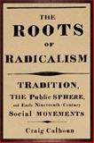 The Roots of Radicalism : Tradition, the Public Sphere, and Early Nineteenth-Century Social Movements, Calhoun, Craig, 0226090868