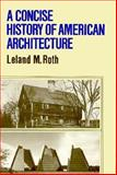 Concise History of American Architecture, Leland M. Roth, 0064300862