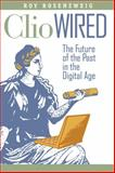 Clio Wired : The Future of the Past in the Digital Age, Rosenzweig, Roy, 0231150865