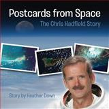 Postcards from Space: the Chris Hadfield Story, Heather Down, 1493720864