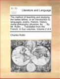 The Method of Teaching and Studying the Belles Lettres, or an Introduction to Languages, Poetry, Rhetoric, History, Moral Philosophy, Physicks, and C, Charles Rollin, 1140720864