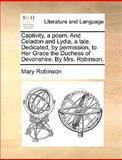 Captivity, a Poem and Celadon and Lydia, a Tale Dedicated, by Permission, to Her Grace the Duchess of Devonshire by Mrs Robinson, Mary Robinson, 1140890867