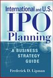 International and U. S. Ipo Planning : A Business Strategy Guide, Lipman, Frederick D., 0470390875