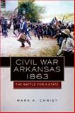 Civil War Arkansas 1863 : The Battle for a State, Christ, Mark K., 0806140879