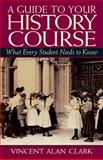 A Guide to Your History Course : What Every Student Needs to Know, Clark, Vincent Alan, 0131850873