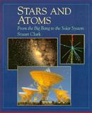 Stars and Atoms : From the Big Bang to the Solar System, Clark, Stuart, 0195210875