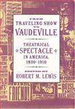 From Traveling Show to Vaudeville : Theatrical Spectacle in America, 1830-1910, , 0801870879