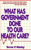 What Has Government Done to Our Health Care?, Terree P. Wasley, 0932790879