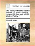 The History of the Two Wealthy Farmers; or, a New Dialogue, Between Mr Bragwell and Mr Worthy Part Iv, Hannah More, 1140970879