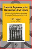 Traumatic Experience in the Unconscious Life of Groups : A Theoretical and Clinical Study of Traumatic Experience and False Reparation, Hopper, Earl, 1843100878