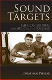 Sound Targets : American Soldiers and Music in the Iraq War, Pieslak, Jonathan, 0253220874