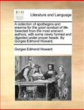 A Collection of Apothegms and Maxims for the Good Conduct of Life Selected from the Most Eminent Authors, with Some Newly Formed and Digested under P, Gorges Edmond Howard, 1140950878
