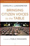 Bringing Citizen Voices to the Table : A Guide for Public Managers, Lukensmeyer, Carolyn J., 1118230876