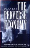 The Perverse Economy : The Impact of Markets on People and the Environment, Perelman, Michael, 1403970874