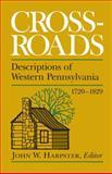 Crossroads : Descriptions of Western Pennsylvania, 1720-1829, Harpster, John W., 0822960885