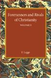 Forerunners and Rivals of Christianity: Volume 1 : Being Studies in Religious History from 330 BC to 330 AD, Legge, F., 1107450888