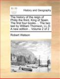 The History of the Reign of Philip the Third, King of Spain the First Four Books the Two Last by William Thomson, Ll D a New Edition, Robert Watson, 1140710885