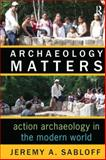 Archaeology Matters : Action Archaeology in the Modern World, Sabloff, Jeremy A., 1598740881