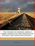 The Theory of Finance, Being a Short Treatise on the Doctrine of Interest and Annuities-Certain, George King, 1145590888