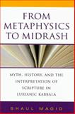 From Metaphysics to Midrash : Myth, History, and the Interpretation of Scripture in Lurianic Kabbala, Magid, Shaul, 0253350883