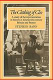 The Clothing of Clio : A Study of the Representation of History in Ninetennth-Century Britain and France, Bann, Stephen, 0521180880