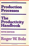 Production Processes : The Productivity Handbook, Bolz, Roger W., 0831110880