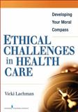 Ethical Challenges in Health Care : Developing Your Moral Compass, Lachman, Vicki D., 0826110894