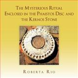 The Mysterious Ritual Enclosed in the Phaistos Disc and the Kernos Stone, Roberta Rio, 1467880892