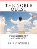 The Noble Quest: Psychotherapy and the Holy, Brian O'Neill, 1482090899
