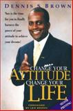 Change Your Attitude... Change Your Life, Brown, Dennis, 1885640897