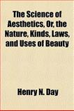 The Science of Aesthetics, or, the Nature, Kinds, Laws, and Uses of Beauty, Henry N. Day, 1154840891