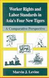 Worker Rights and Labor Standards in Asia's Four New Tigers : A Comparative Perspective, Levine, Marvin J., 1475770898