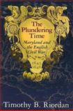 The Plundering Time : Maryland and the English Civil War, 1645-1646, Riordan, Timothy B., 0938420895