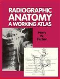 Radiographic Anatomy : A Working Atlas, Fischer, Harry W., 0070210896
