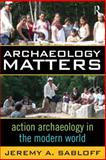 Archaeology Matters : Action Archaeology in the Modern World, Sabloff, Jeremy A., 159874089X