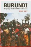 Burundi : The Biography of a Small African Country, Watt, Nigel, 0231700903