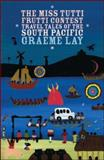 The Miss Tutti Frutti Contest : Travel Tales of the South Pacific, Lay, Graeme, 0958250901