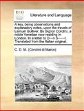 A Key, Being Observations and Explanatory Notes, upon the Travels of Lemuel Gulliver by Signor Corolini, a Noble Venetian Now Residing in London In, C. D. M. (Corolini di Marco), 1170600905