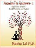 KNOWING the UNKNOWN - I -Mysteries of Life, Past, Present, and Future, Manohar Lal, 0982680902