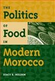 The Politics of Food in Modern Morocco, Holden, Stacy E., 0813060907